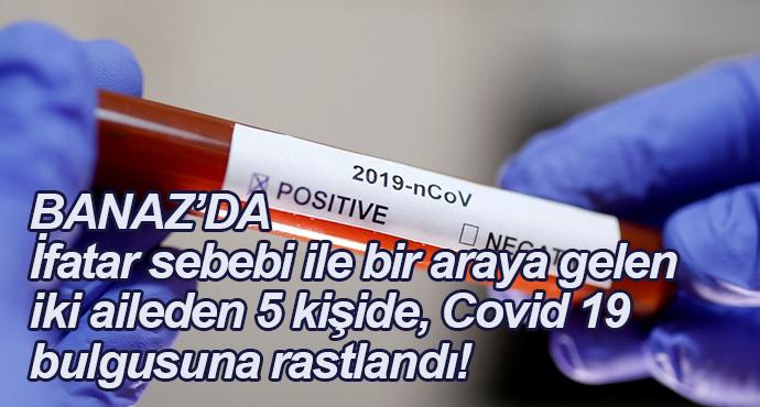 BANAZ'DA ifatar sebebi ile bir araya gelen iki aileden 5 kişide, Covid 19 bulgusuna rastlandı!