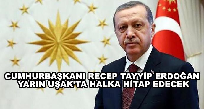 Cumhurbaşkanı Recep Tayyip Erdoğan Yarın Uşak'ta Halka Hitap Edecek