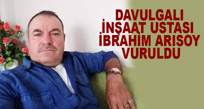 Davulgalı İnşaat Ustası  İbrahim Arısoy Vuruldu