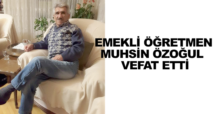 Emekli Öğretmen Muhsin Özoğul  Vefat Etti