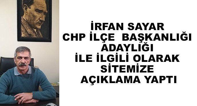 İrfan Sayar CHP İlçe  Başkanlığı Adaylığı İle İlgili Olarak Sitemize Açıklama Yaptı