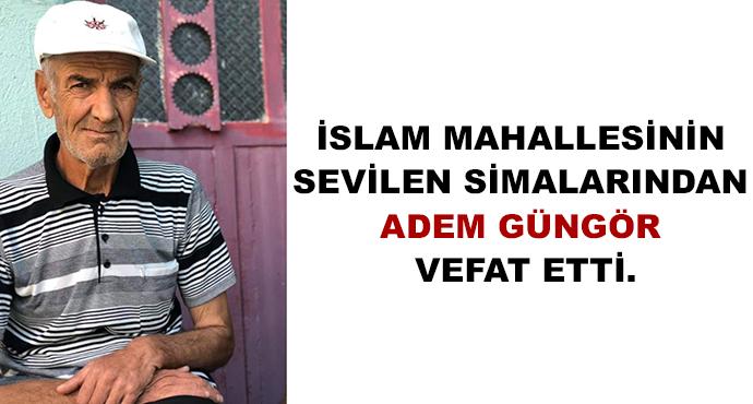 İslam Mahallesinin Sevilen Simalarından Adem Güngör Vefat Etti.