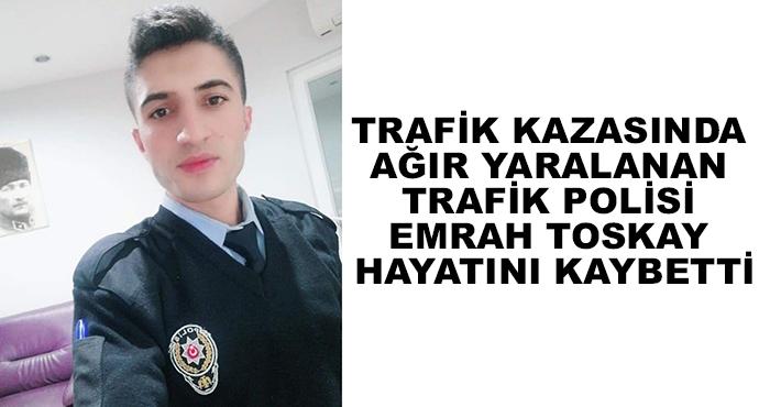 Trafik Kazasında Ağır Yaralanan Trafik Polisi Emrah Toskay Hayatını Kaybetti