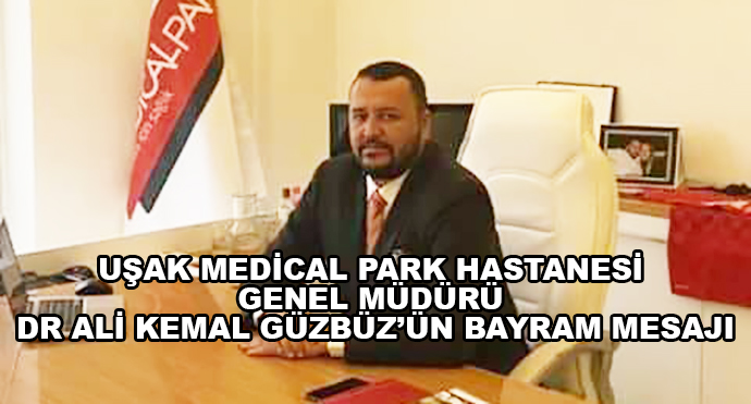 Uşak Medical Park Hastanesi Genel Müdürü Dr Ali Kemal Güzbüz'ün Bayram Mesajı