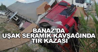 Banaz'da Uşak Seramik Kavşağında Tır Kazası