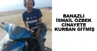 Banazlı İsmail Özbek Cinayete Kurban Gitmiş