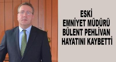 Eski Emniyet Müdürü Bülent Pehlivan Hayatını Kaybetti