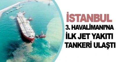 İstanbul 3. Havalimanı'na İlk Jet Yakıtı Tankeri Ulaştı