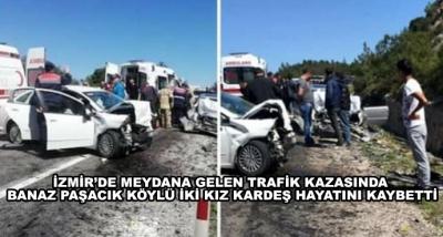 İzmir'de Meydana Gelen Trafik Kazasında Banaz Paşacık Köylü İki Kız Kardeş Hayatını Kaybetti