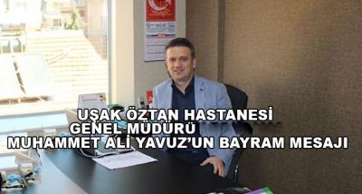 Uşak Öztan Hastanesi Genel Müdürü Muhammet Ali Yavuz'un Bayram Mesajı
