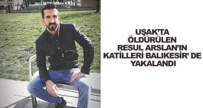 Uşak'ta Öldürülen Resul Arslan'ın Katilleri Balıkesir' De Yakalandı